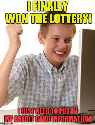 First Day On The Internet Kid Meme | I FINALLY WON THE LOTTERY! I JUST NEED TO PUT IN MY CREDIT CARD INFORMATION! | image tagged in memes,first day on the internet kid | made w/ Imgflip meme maker