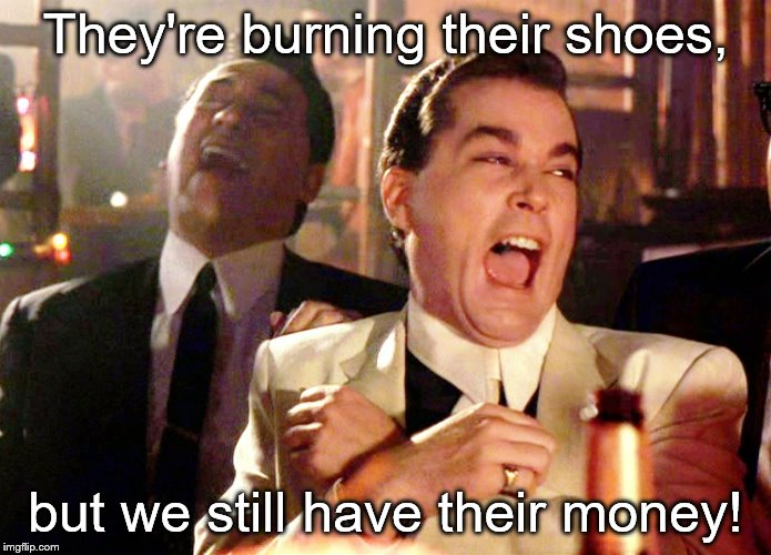 Good Fellas Hilarious Meme | They're burning their shoes, but we still have their money! | image tagged in memes,good fellas hilarious | made w/ Imgflip meme maker