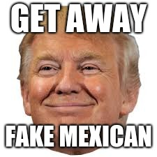 GET AWAY FAKE MEXICAN | made w/ Imgflip meme maker
