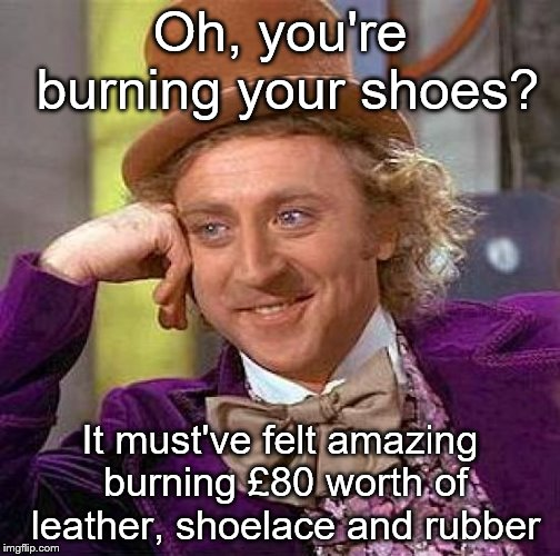 They still have your money. | Oh, you're burning your shoes? It must've felt amazing burning £80 worth of leather, shoelace and rubber | image tagged in memes,creepy condescending wonka,nike,protest | made w/ Imgflip meme maker