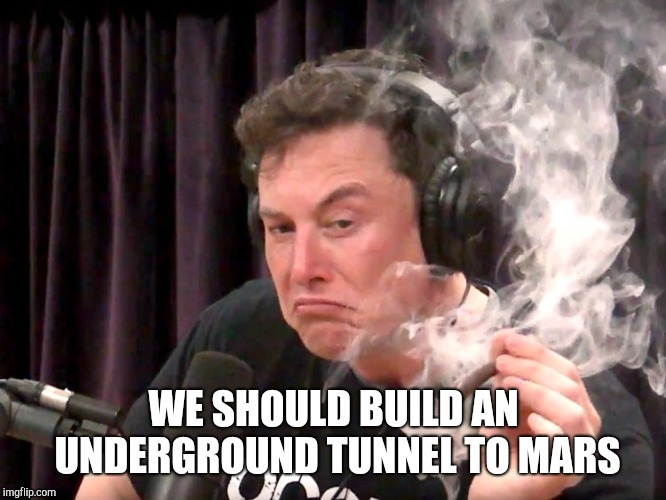 Elon Musk has a brilliant idea while smoking weed  | WE SHOULD BUILD AN UNDERGROUND TUNNEL TO MARS | image tagged in elon musk,elon musk joe rogan,elon musk high,joe rogan,tesla,mars | made w/ Imgflip meme maker