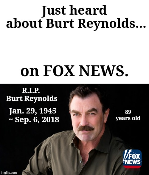 Truth In Journalism II | Just heard about Burt Reynolds... R.I.P. Burt Reynolds on FOX NEWS. Jan. 29, 1945  ~ Sep. 6, 2018 89 years old | image tagged in jefthehobo,i bring the funny,really fox,what a world | made w/ Imgflip meme maker