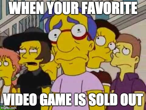 sad milhouse | WHEN YOUR FAVORITE VIDEO GAME IS SOLD OUT | image tagged in sad milhouse | made w/ Imgflip meme maker