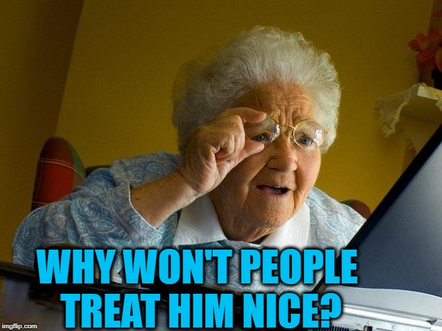 Grandma Finds The Internet Meme | WHY WON'T PEOPLE TREAT HIM NICE? | image tagged in memes,grandma finds the internet | made w/ Imgflip meme maker