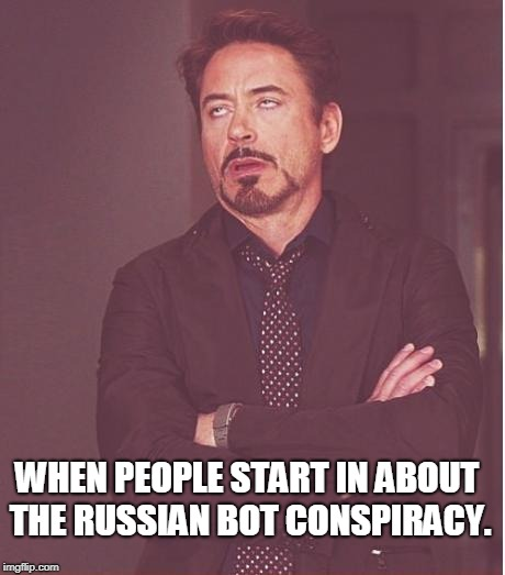 There are no Russian bots you idiots. You look very foolish making it out to be bots posting memes on the flip. | WHEN PEOPLE START IN ABOUT THE RUSSIAN BOT CONSPIRACY. | image tagged in memes,face you make robert downey jr,there are no bots | made w/ Imgflip meme maker
