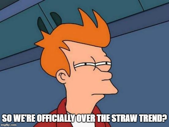 Futurama Fry Meme | SO WE'RE OFFICIALLY OVER THE STRAW TREND? | image tagged in memes,futurama fry | made w/ Imgflip meme maker