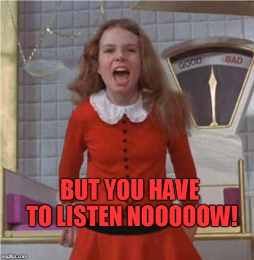 veruca salt | BUT YOU HAVE TO LISTEN NOOOOOW! | image tagged in veruca salt | made w/ Imgflip meme maker