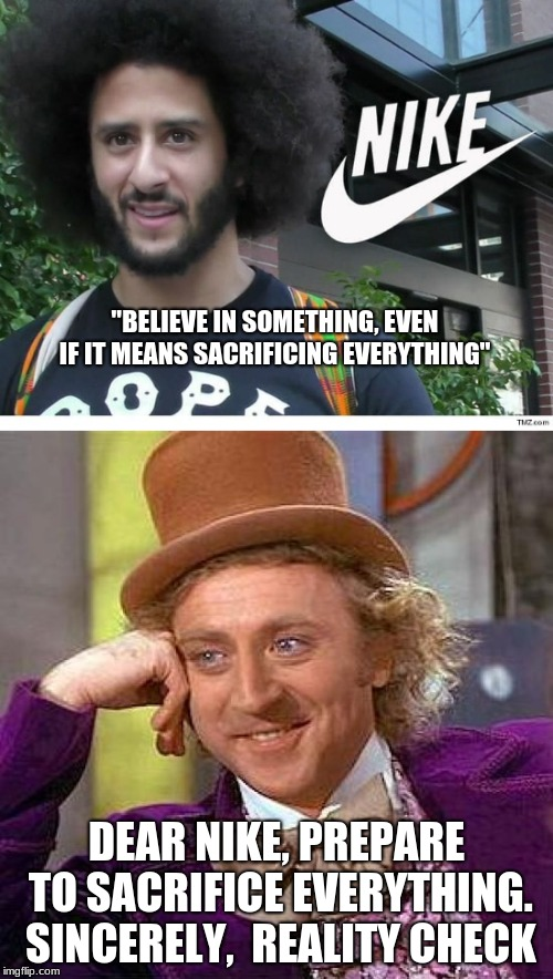 "Didn't think about it.  | ""BELIEVE IN SOMETHING, EVEN IF IT MEANS SACRIFICING EVERYTHING"" DEAR NIKE, PREPARE TO SACRIFICE EVERYTHING. SINCERELY,  REALITY CHECK 