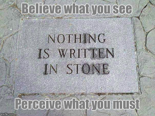 Nothing Is Written In Stone. | Believe what you see Perceive what you must | image tagged in philosophy,perception | made w/ Imgflip meme maker