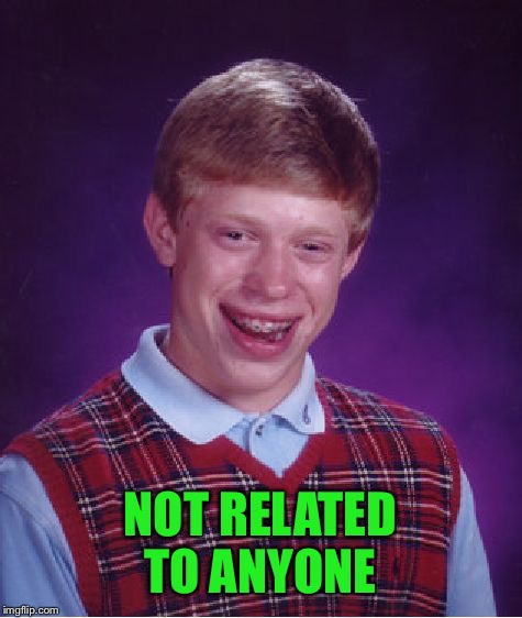 Bad Luck Brian Meme | NOT RELATED TO ANYONE | image tagged in memes,bad luck brian | made w/ Imgflip meme maker
