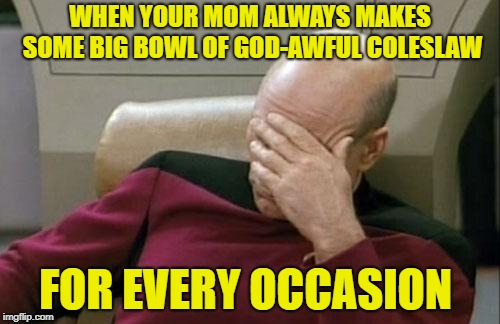 Not again? | WHEN YOUR MOM ALWAYS MAKES SOME BIG BOWL OF GOD-AWFUL COLESLAW FOR EVERY OCCASION | image tagged in memes,captain picard facepalm,food,holidays,family gatherings | made w/ Imgflip meme maker