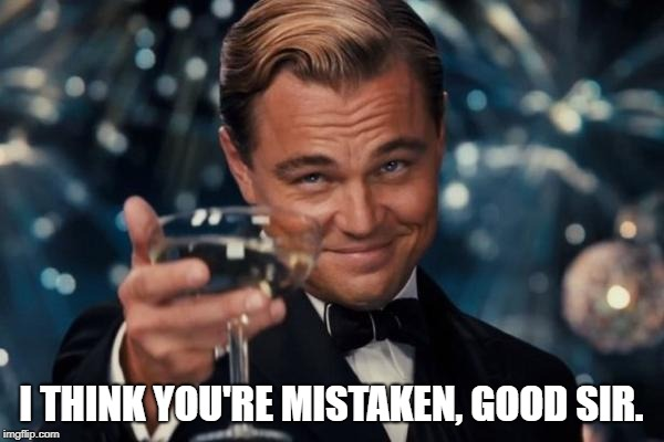 Leonardo Dicaprio Cheers Meme | I THINK YOU'RE MISTAKEN, GOOD SIR. | image tagged in memes,leonardo dicaprio cheers | made w/ Imgflip meme maker