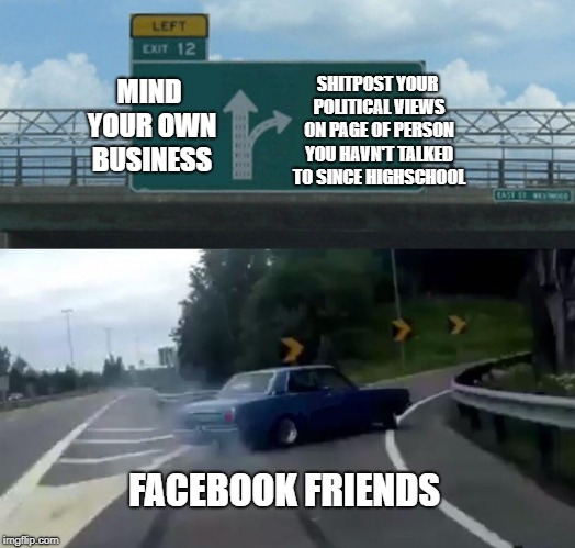 Left Exit 12 Off Ramp Meme | MIND YOUR OWN BUSINESS SHITPOST YOUR POLITICAL VIEWS ON PAGE OF PERSON YOU HAVN'T TALKED TO SINCE HIGHSCHOOL FACEBOOK FRIENDS | image tagged in memes,left exit 12 off ramp | made w/ Imgflip meme maker