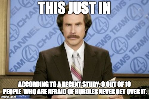 Jumping news | THIS JUST IN ACCORDING TO A RECENT STUDY, 9 OUT OF 10 PEOPLE  WHO ARE AFRAID OF HURDLES NEVER GET OVER IT. | image tagged in memes,ron burgundy | made w/ Imgflip meme maker