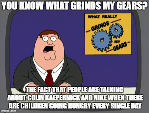 Lets get our priorities straight and start making a difference people! | YOU KNOW WHAT GRINDS MY GEARS? THE FACT THAT PEOPLE ARE TALKING ABOUT COLIN KAEPERNICK AND NIKE WHEN THERE ARE CHILDREN GOING HUNGRY EVERY S | image tagged in memes,peter griffin news | made w/ Imgflip meme maker