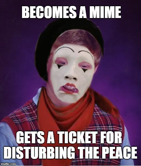 Quiet down! |  BECOMES A MIME; GETS A TICKET FOR DISTURBING THE PEACE | image tagged in funny memes,mime,bad luck brian,noise,cops | made w/ Imgflip meme maker