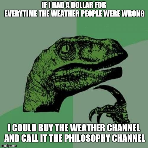 Philosoraptor  | IF I HAD A DOLLAR FOR EVERYTIME THE WEATHER PEOPLE WERE WRONG I COULD BUY THE WEATHER CHANNEL AND CALL IT THE PHILOSOPHY CHANNEL | image tagged in memes,philosoraptor,weather,forecast,you had one job,wrong | made w/ Imgflip meme maker