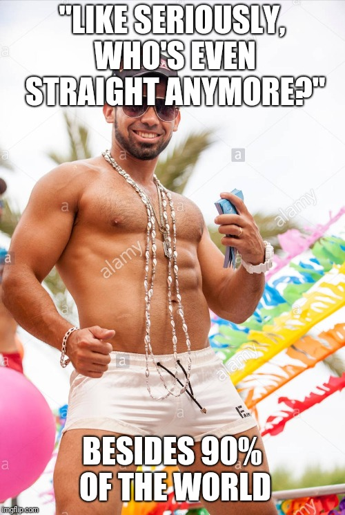 "Gay douchebag | ""LIKE SERIOUSLY, WHO'S EVEN STRAIGHT ANYMORE?"" BESIDES 90% OF THE WORLD 