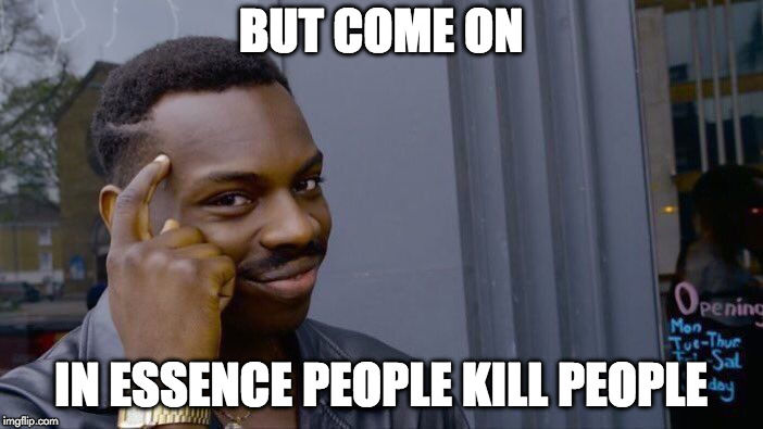 Roll Safe Think About It Meme | BUT COME ON IN ESSENCE PEOPLE KILL PEOPLE | image tagged in memes,roll safe think about it | made w/ Imgflip meme maker