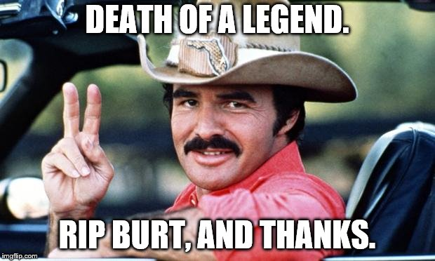 Burt Reynolds | DEATH OF A LEGEND. RIP BURT, AND THANKS. | image tagged in burt reynolds | made w/ Imgflip meme maker