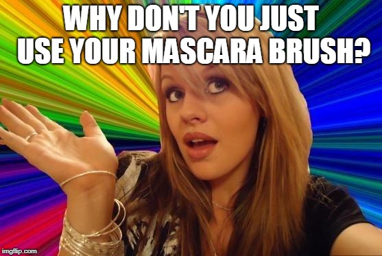 Dumb Blonde Meme | WHY DON'T YOU JUST USE YOUR MASCARA BRUSH? | image tagged in memes,dumb blonde | made w/ Imgflip meme maker