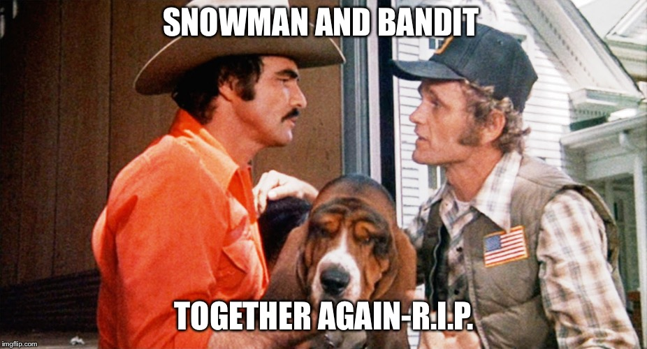 Bandit | SNOWMAN AND BANDIT TOGETHER AGAIN-R.I.P. | image tagged in burt reynolds | made w/ Imgflip meme maker