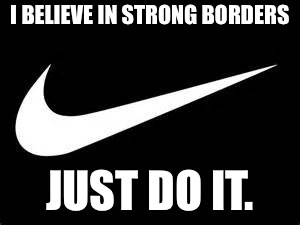 Nike Swoosh  | I BELIEVE IN STRONG BORDERS JUST DO IT. | image tagged in nike swoosh | made w/ Imgflip meme maker