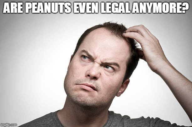 confused | ARE PEANUTS EVEN LEGAL ANYMORE? | image tagged in confused | made w/ Imgflip meme maker