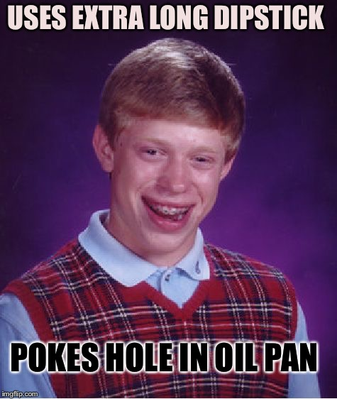 Bad Luck Brian Meme | USES EXTRA LONG DIPSTICK POKES HOLE IN OIL PAN | image tagged in memes,bad luck brian | made w/ Imgflip meme maker