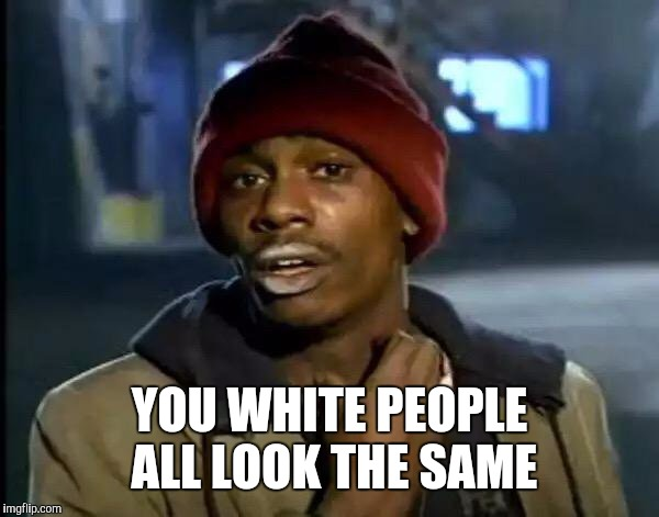 Y'all Got Any More Of That Meme | YOU WHITE PEOPLE ALL LOOK THE SAME | image tagged in memes,y'all got any more of that | made w/ Imgflip meme maker