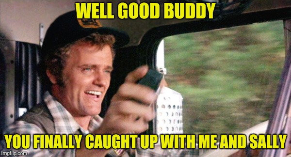 Last of the Bandit Gang | WELL GOOD BUDDY YOU FINALLY CAUGHT UP WITH ME AND SALLY | image tagged in jerry reed,burt reynolds,sally field,smokey and the bandit | made w/ Imgflip meme maker