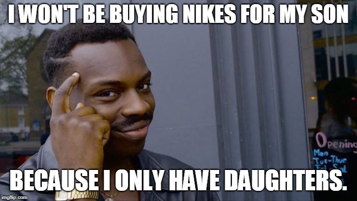 Roll Safe Think About It Meme | I WON'T BE BUYING NIKES FOR MY SON BECAUSE I ONLY HAVE DAUGHTERS. | image tagged in memes,roll safe think about it | made w/ Imgflip meme maker