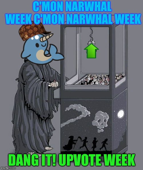 It's Never the same week each year (Upvote week, a Landon The Memer and forepace1 event) sept 7-11 | C'MON NARWHAL WEEK C'MON NARWHAL WEEK DANG IT! UPVOTE WEEK | image tagged in grim reaper claw machine,scumbag,lenarwhal,upvote week | made w/ Imgflip meme maker