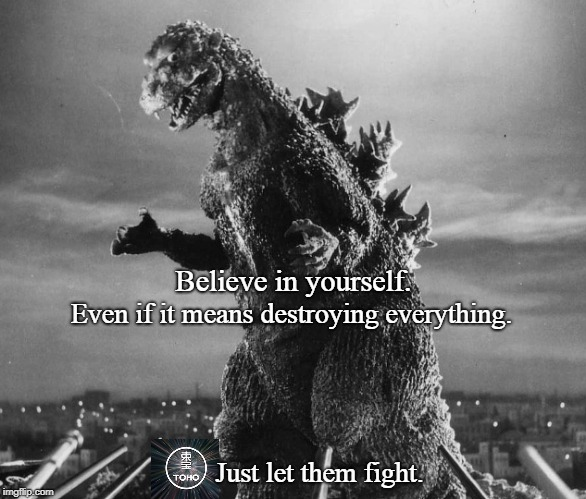 Godzilla Destroy Everything | Believe in yourself. Even if it means destroying everything. Just let them fight. | image tagged in godzilla,nike,funny,mashup,monsters,scifi | made w/ Imgflip meme maker