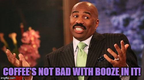 Steve Harvey Meme | COFFEE'S NOT BAD WITH BOOZE IN IT! | image tagged in memes,steve harvey | made w/ Imgflip meme maker
