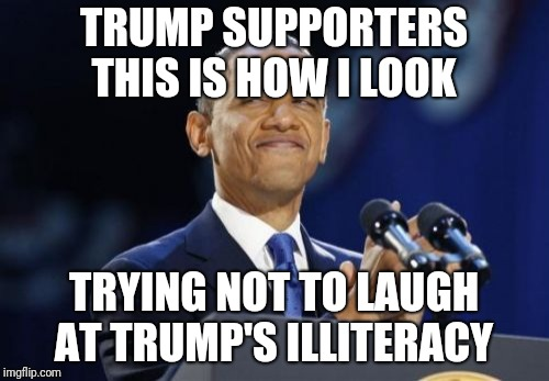 2nd Term Obama | TRUMP SUPPORTERS THIS IS HOW I LOOK TRYING NOT TO LAUGH AT TRUMP'S ILLITERACY | image tagged in memes,2nd term obama | made w/ Imgflip meme maker