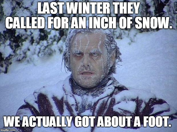 Jack Nicholson The Shining Snow Meme | LAST WINTER THEY CALLED FOR AN INCH OF SNOW. WE ACTUALLY GOT ABOUT A FOOT. | image tagged in memes,jack nicholson the shining snow | made w/ Imgflip meme maker