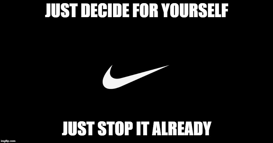 Just do it imgflip nike debate just decide for yourself just stop it already image tagged in just solutioingenieria Gallery