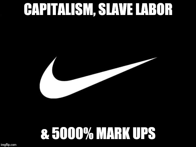 CAPITALISM, SLAVE LABOR & 5000% MARK UPS | image tagged in capitalism,nike,slavery,slave | made w/ Imgflip meme maker