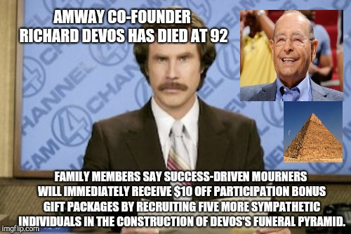 Ron Burgundy Meme | AMWAY CO-FOUNDER RICHARD DEVOS HAS DIED AT 92 FAMILY MEMBERS SAY SUCCESS-DRIVEN MOURNERS WILL IMMEDIATELY RECEIVE $10 OFF PARTICIPATION BONU | image tagged in memes,ron burgundy,amway | made w/ Imgflip meme maker