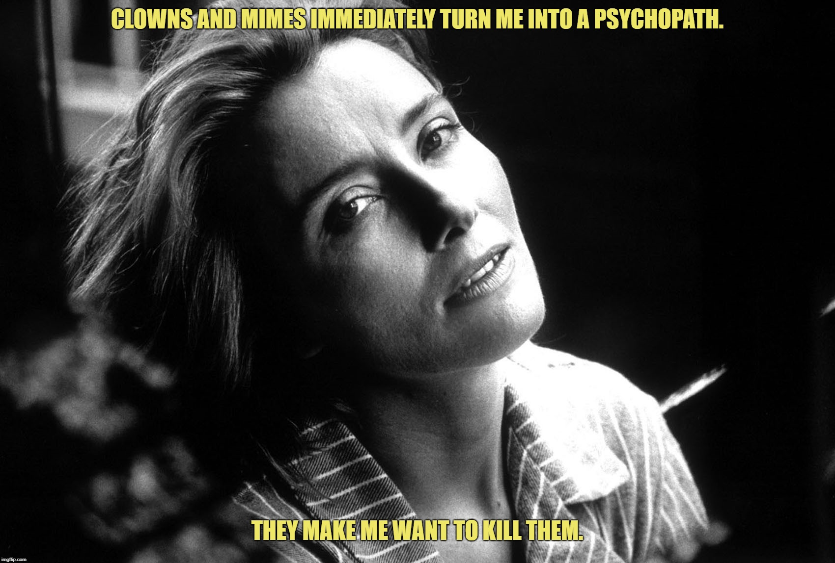 Clowns and Mimes... |  CLOWNS AND MIMES IMMEDIATELY TURN ME INTO A PSYCHOPATH. THEY MAKE ME WANT TO KILL THEM. | image tagged in kill them,clowns,mimes,emma thompson | made w/ Imgflip meme maker