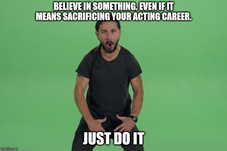 Shia labeouf JUST DO IT |  BELIEVE IN SOMETHING. EVEN IF IT MEANS SACRIFICING YOUR ACTING CAREER. JUST DO IT | image tagged in shia labeouf just do it | made w/ Imgflip meme maker