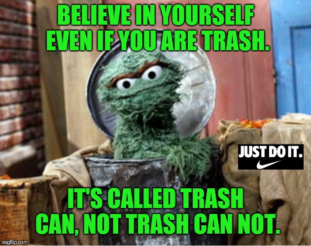 This one's for you #nike  | BELIEVE IN YOURSELF EVEN IF YOU ARE TRASH. IT'S CALLED TRASH CAN, NOT TRASH CAN NOT. | image tagged in just do it,lol,nike,nike swoosh | made w/ Imgflip meme maker