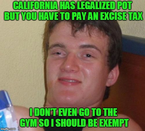 10 Guy Wants a Tax Exemption | CALIFORNIA HAS LEGALIZED POT BUT YOU HAVE TO PAY AN EXCISE TAX I DON'T EVEN GO TO THE GYM SO I SHOULD BE EXEMPT | image tagged in memes,10 guy | made w/ Imgflip meme maker