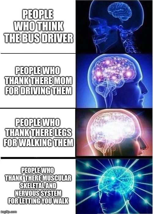 Expanding Brain Meme | PEOPLE WHO THINK THE BUS DRIVER PEOPLE WHO THANK THERE MOM FOR DRIVING THEM PEOPLE WHO THANK THERE LEGS FOR WALKING THEM PEOPLE WHO THANK  T | image tagged in memes,expanding brain | made w/ Imgflip meme maker