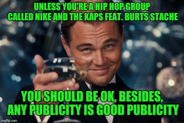 Leonardo Dicaprio Cheers Meme | UNLESS YOU'RE A HIP HOP GROUP CALLED NIKE AND THE KAPS FEAT. BURTS STACHE YOU SHOULD BE OK, BESIDES, ANY PUBLICITY IS GOOD PUBLICITY | image tagged in memes,leonardo dicaprio cheers | made w/ Imgflip meme maker