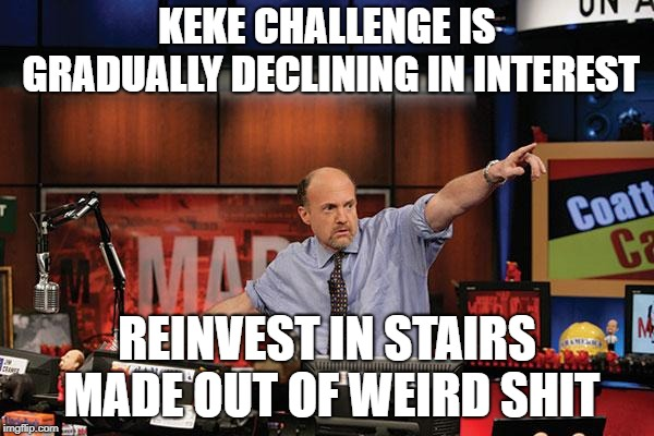 Mad Money Jim Cramer | KEKE CHALLENGE IS GRADUALLY DECLINING IN INTEREST REINVEST IN STAIRS MADE OUT OF WEIRD SHIT | image tagged in memes,mad money jim cramer,AdviceAnimals | made w/ Imgflip meme maker
