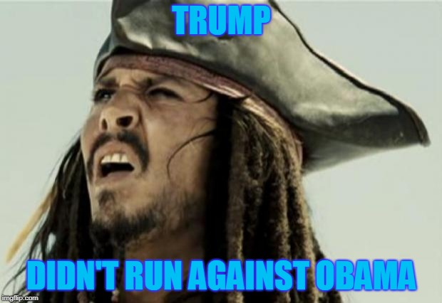 confused dafuq jack sparrow what | TRUMP DIDN'T RUN AGAINST OBAMA | image tagged in confused dafuq jack sparrow what | made w/ Imgflip meme maker