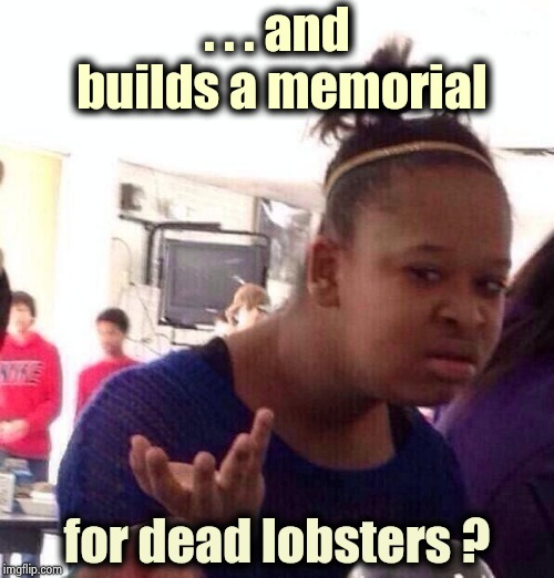 Black Girl Wat Meme | . . . and builds a memorial for dead lobsters ? | image tagged in memes,black girl wat | made w/ Imgflip meme maker