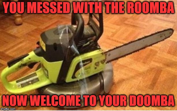 YOU MESSED WITH THE ROOMBA NOW WELCOME TO YOUR DOOMBA | image tagged in insane roomba | made w/ Imgflip meme maker